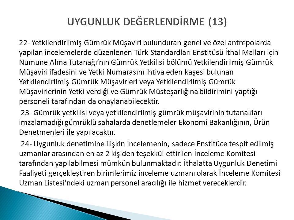UYGUNLUK DEĞERLENDİRME (13) 22- Yetkilendirilmiş Gümrük Müşaviri bulunduran genel ve özel antrepolarda yapılan incelemelerde düzenlenen Türk Standardları Enstitüsü İthal Malları için Numune Alma Tutanağı'nın Gümrük Yetkilisi bölümü Yetkilendirilmiş Gümrük Müşaviri ifadesini ve Yetki Numarasını ihtiva eden kaşesi bulunan Yetkilendirilmiş Gümrük Müşavirleri veya Yetkilendirilmiş Gümrük Müşavirlerinin Yetki verdiği ve Gümrük Müsteşarlığına bildirimini yaptığı personeli tarafından da onaylanabilecektir.