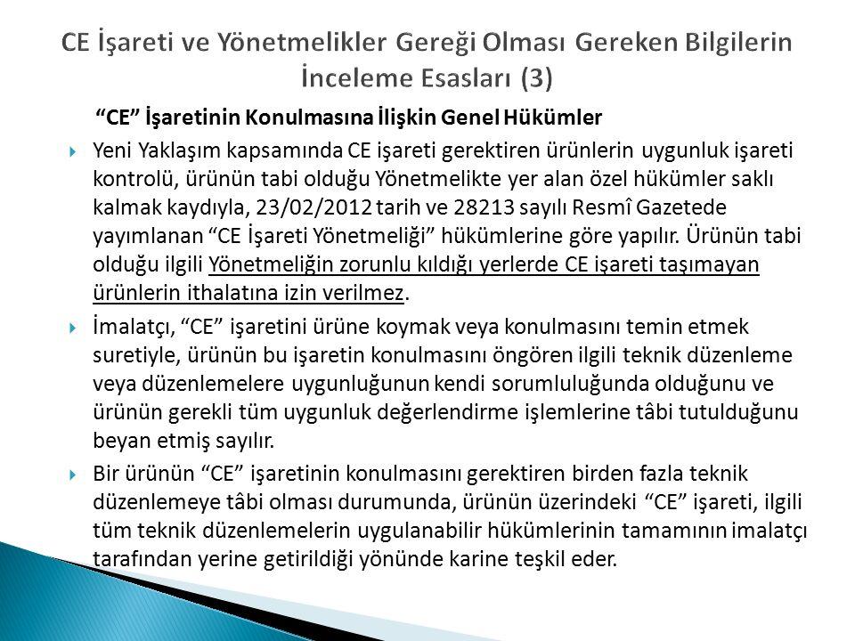 CE İşareti ve Yönetmelikler Gereği Olması Gereken Bilgilerin İnceleme Esasları (3) CE İşaretinin Konulmasına İlişkin Genel Hükümler  Yeni Yaklaşım kapsamında CE işareti gerektiren ürünlerin uygunluk işareti kontrolü, ürünün tabi olduğu Yönetmelikte yer alan özel hükümler saklı kalmak kaydıyla, 23/02/2012 tarih ve 28213 sayılı Resmî Gazetede yayımlanan CE İşareti Yönetmeliği hükümlerine göre yapılır.