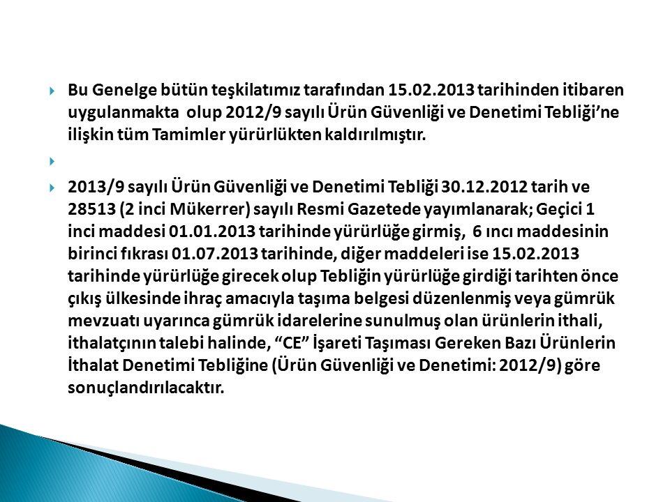 UYGUNLUK DEĞERLENDİRME (1) 1- 2013/9 sayılı Ürün Güvenliği ve Denetimi Tebliği kapsamı riskli ürünlerin uygunluk denetimleri, 2013 yılı Gümrük Giriş Tarife Cetveli dikkate alınarak, 2013/9 sayılı Ürün Güvenliği ve Denetimi Tebliği kapsamında yer alan Yönetmeliklerin ilgili hükümlerine; Yönetmeliklerde yer almayan hususlarda ise CE Uygunluk İşaretinin Ürüne İliştirilmesine ve Kullanılmasına Dair Yönetmelik hükümlerine uygun olarak yapılacaktır.