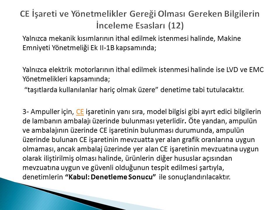 CE İşareti ve Yönetmelikler Gereği Olması Gereken Bilgilerin İnceleme Esasları (12) Yalnızca mekanik kısımlarının ithal edilmek istenmesi halinde, Makine Emniyeti Yönetmeliği Ek II-1B kapsamında; Yalnızca elektrik motorlarının ithal edilmek istenmesi halinde ise LVD ve EMC Yönetmelikleri kapsamında; taşıtlarda kullanılanlar hariç olmak üzere denetime tabi tutulacaktır.
