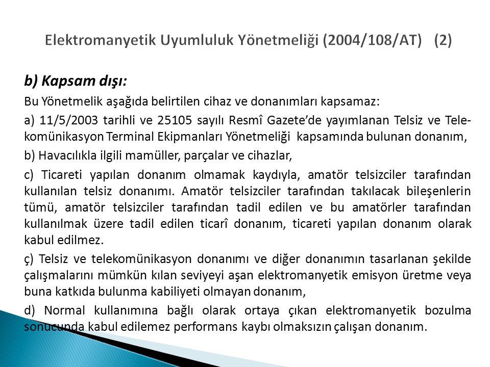 Elektromanyetik Uyumluluk Yönetmeliği (2004/108/AT) (2) b) Kapsam dışı: Bu Yönetmelik aşağıda belirtilen cihaz ve donanımları kapsamaz: a) 11/5/2003 tarihli ve 25105 sayılı Resmî Gazete'de yayımlanan Telsiz ve Tele- komünikasyon Terminal Ekipmanları Yönetmeliği kapsamında bulunan donanım, b) Havacılıkla ilgili mamüller, parçalar ve cihazlar, c) Ticareti yapılan donanım olmamak kaydıyla, amatör telsizciler tarafından kullanılan telsiz donanımı.