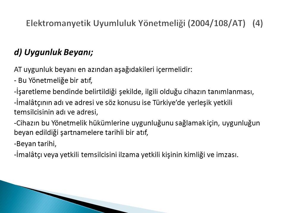 Elektromanyetik Uyumluluk Yönetmeliği (2004/108/AT) (4) d) Uygunluk Beyanı; AT uygunluk beyanı en azından aşağıdakileri içermelidir: - Bu Yönetmeliğe bir atıf, -İşaretleme bendinde belirtildiği şekilde, ilgili olduğu cihazın tanımlanması, -İmalâtçının adı ve adresi ve söz konusu ise Türkiye'de yerleşik yetkili temsilcisinin adı ve adresi, -Cihazın bu Yönetmelik hükümlerine uygunluğunu sağlamak için, uygunluğun beyan edildiği şartnamelere tarihli bir atıf, -Beyan tarihi, -İmalâtçı veya yetkili temsilcisini ilzama yetkili kişinin kimliği ve imzası.