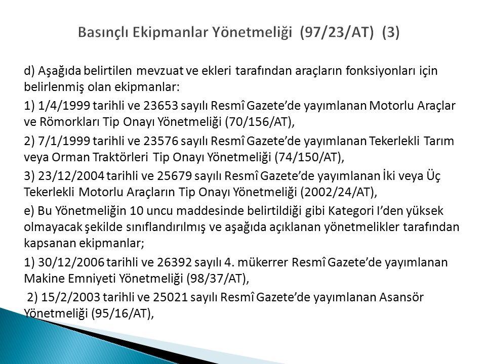 Basınçlı Ekipmanlar Yönetmeliği (97/23/AT) (3) d) Aşağıda belirtilen mevzuat ve ekleri tarafından araçların fonksiyonları için belirlenmiş olan ekipmanlar: 1) 1/4/1999 tarihli ve 23653 sayılı Resmî Gazete'de yayımlanan Motorlu Araçlar ve Römorkları Tip Onayı Yönetmeliği (70/156/AT), 2) 7/1/1999 tarihli ve 23576 sayılı Resmî Gazete'de yayımlanan Tekerlekli Tarım veya Orman Traktörleri Tip Onayı Yönetmeliği (74/150/AT), 3) 23/12/2004 tarihli ve 25679 sayılı Resmî Gazete'de yayımlanan İki veya Üç Tekerlekli Motorlu Araçların Tip Onayı Yönetmeliği (2002/24/AT), e) Bu Yönetmeliğin 10 uncu maddesinde belirtildiği gibi Kategori I'den yüksek olmayacak şekilde sınıflandırılmış ve aşağıda açıklanan yönetmelikler tarafından kapsanan ekipmanlar; 1) 30/12/2006 tarihli ve 26392 sayılı 4.
