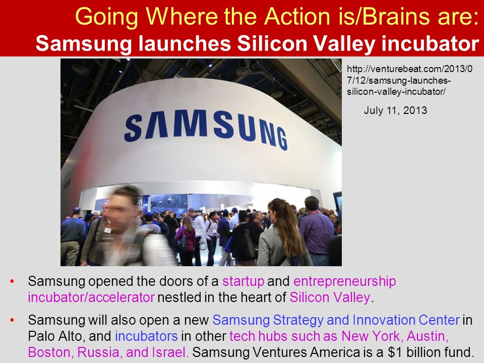 Going Where the Action is/Brains are: Samsung launches Silicon Valley incubator Samsung opened the doors of a startup and entrepreneurship incubator/accelerator nestled in the heart of Silicon Valley.