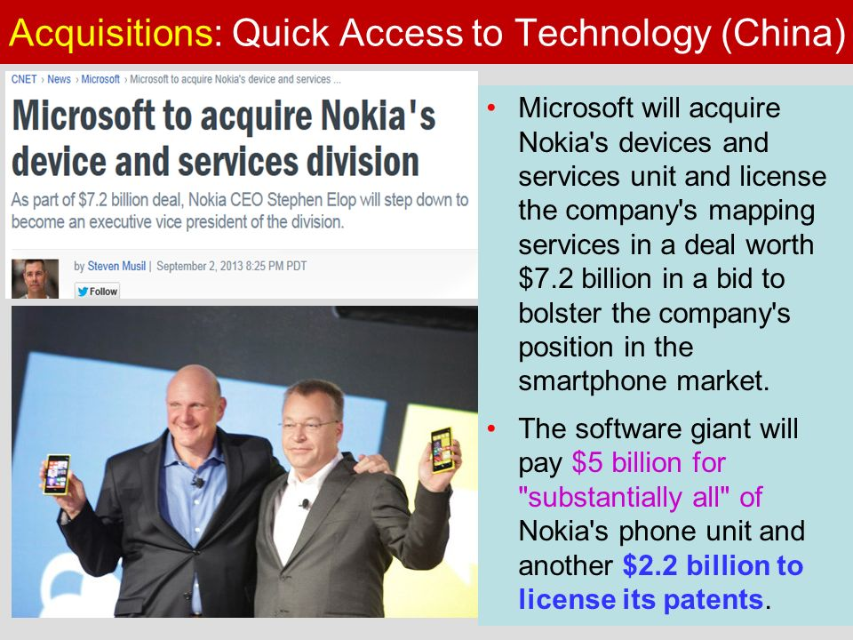 Acquisitions: Quick Access to Technology (China) Microsoft will acquire Nokia s devices and services unit and license the company s mapping services in a deal worth $7.2 billion in a bid to bolster the company s position in the smartphone market.