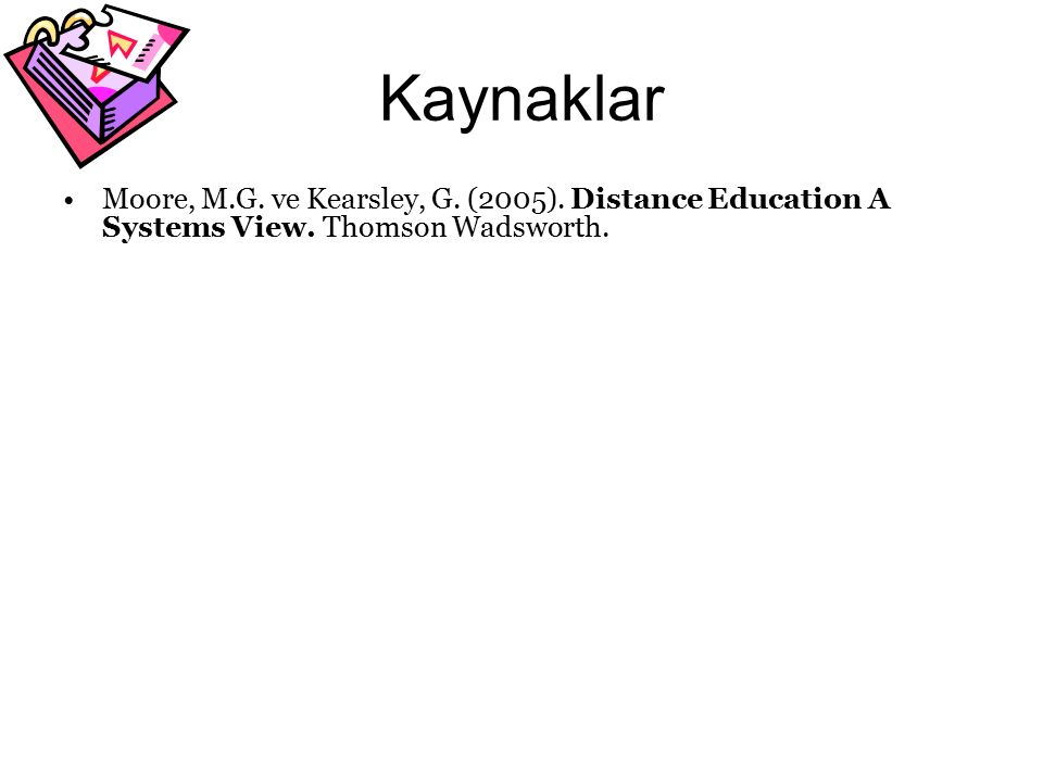 Kaynaklar Moore, M.G. ve Kearsley, G. (2005). Distance Education A Systems View. Thomson Wadsworth.