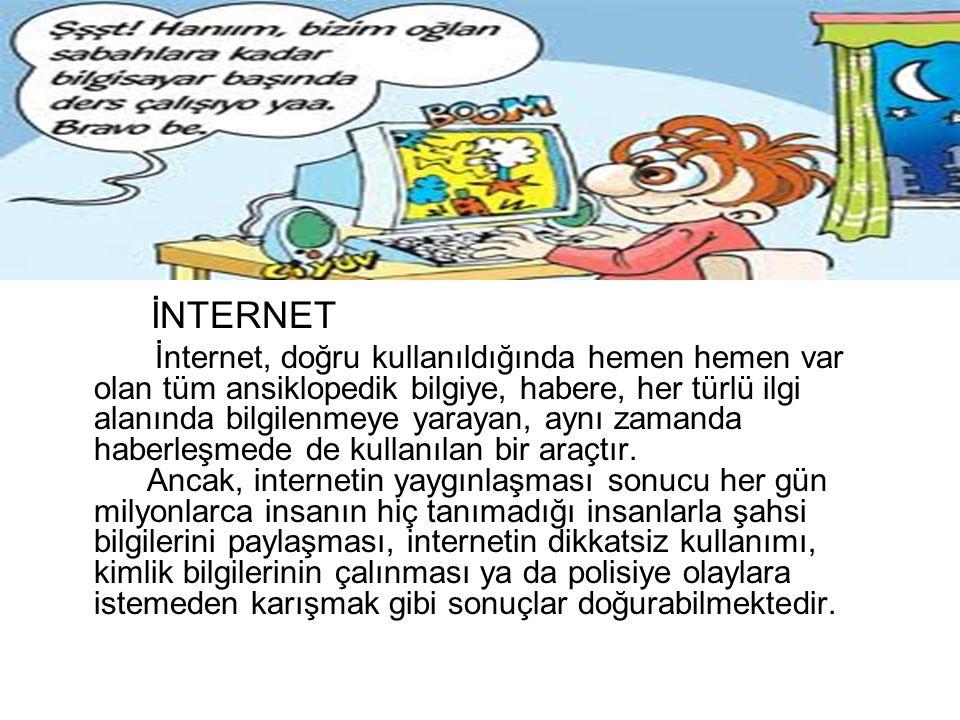 İNTERNET İnternet, doğru kullanıldığında hemen hemen var olan tüm ansiklopedik bilgiye, habere, her türlü ilgi alanında bilgilenmeye yarayan, aynı zamanda haberleşmede de kullanılan bir araçtır.