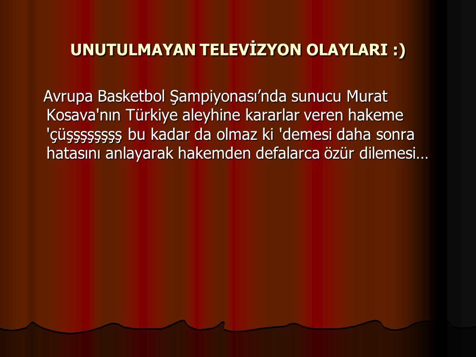 UNUTULMAYAN TELEVİZYON OLAYLARI :) Avrupa Basketbol Şampiyonası'nda sunucu Murat Kosava nın Türkiye aleyhine kararlar veren hakeme çüşşşşşşşş bu kadar da olmaz ki demesi daha sonra hatasını anlayarak hakemden defalarca özür dilemesi… Avrupa Basketbol Şampiyonası'nda sunucu Murat Kosava nın Türkiye aleyhine kararlar veren hakeme çüşşşşşşşş bu kadar da olmaz ki demesi daha sonra hatasını anlayarak hakemden defalarca özür dilemesi…