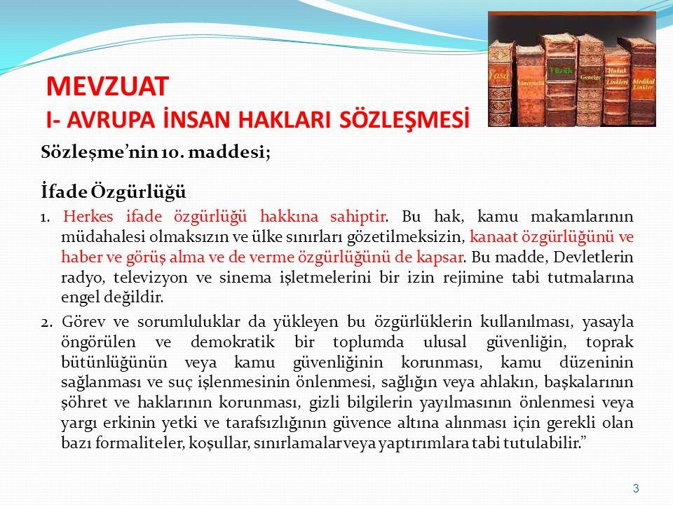 MEVZUAT I- AVRUPA İNSAN HAKLARI SÖZLEŞMESİ Sözleşme'nin 10. maddesi; İfade Özgürlüğü 1. Herkes ifade özgürlüğü hakkına sahiptir. Bu hak, kamu makamlar