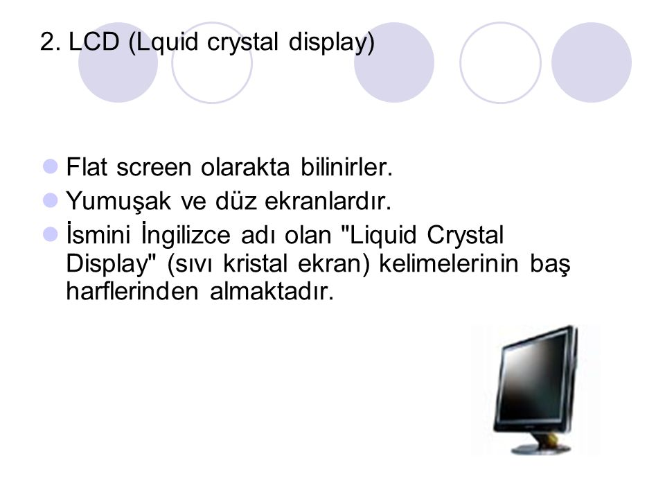 2. LCD (Lquid crystal display) Flat screen olarakta bilinirler.