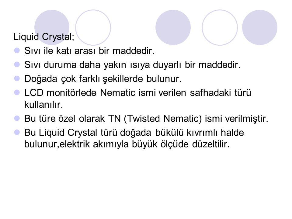 Liquid Crystal; Sıvı ile katı arası bir maddedir.