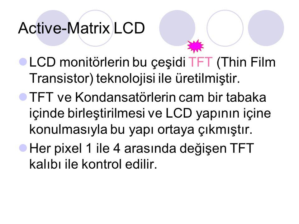 Active-Matrix LCD LCD monitörlerin bu çeşidi TFT (Thin Film Transistor) teknolojisi ile üretilmiştir.