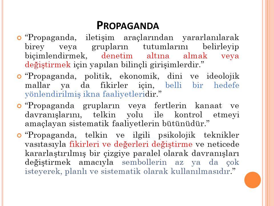 P ROPAGANDA Propaganda, iletişim araçlarından yararlanılarak birey veya grupların tutumlarını belirleyip biçimlendirmek, denetim altına almak veya değiştirmek için yapılan bilinçli girişimlerdir. Propaganda, politik, ekonomik, dini ve ideolojik mallar ya da fikirler için, belli bir hedefe yönlendirilmiş ikna faaliyetleridir. Propaganda grupların veya fertlerin kanaat ve davranışlarını, telkin yolu ile kontrol etmeyi amaçlayan sistematik faaliyetlerin bütünüdür. Propaganda, telkin ve ilgili psikolojik teknikler vasıtasıyla fikirleri ve değerleri değiştirme ve neticede kararlaştırılmış bir çizgiye paralel olarak davranışları değiştirmek amacıyla sembollerin az ya da çok isteyerek, planlı ve sistematik olarak kullanılmasıdır.