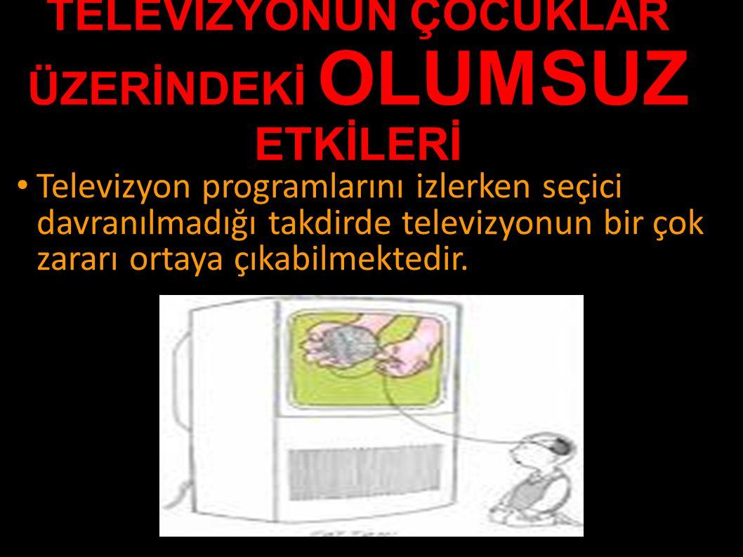 TELEVİZYONUN ÇOCUKLAR ÜZERİNDEKİ OLUMSUZ ETKİLERİ Televizyon programlarını izlerken seçici davranılmadığı takdirde televizyonun bir çok zararı ortaya çıkabilmektedir.