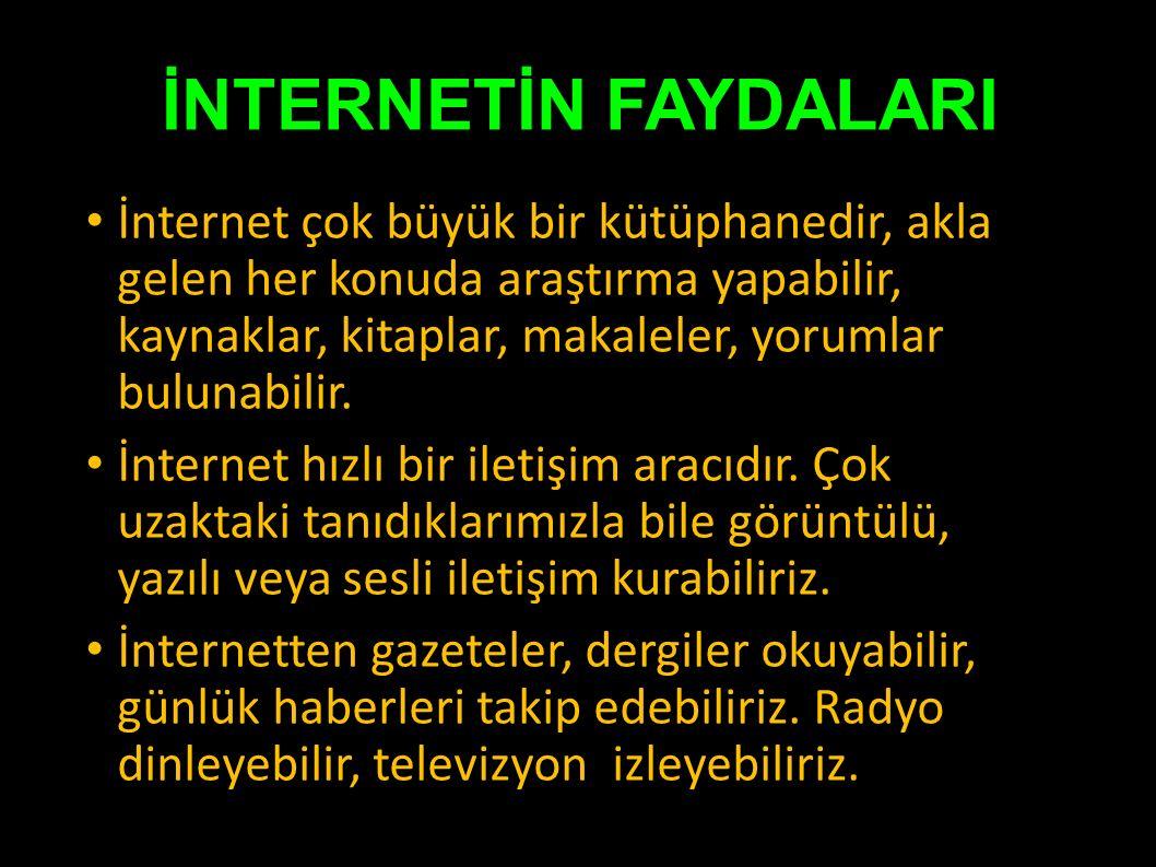 İNTERNETİN FAYDALARI İnternet çok büyük bir kütüphanedir, akla gelen her konuda araştırma yapabilir, kaynaklar, kitaplar, makaleler, yorumlar bulunabilir.