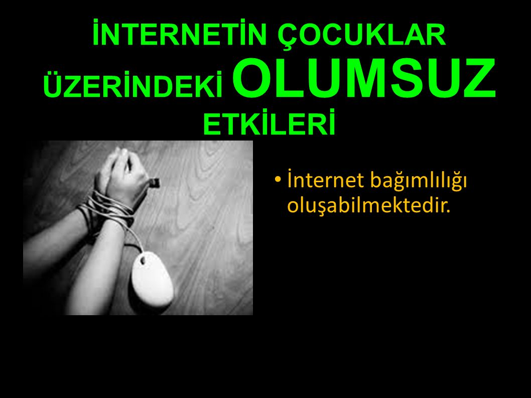 İNTERNETİN ÇOCUKLAR ÜZERİNDEKİ OLUMSUZ ETKİLERİ İnternet bağımlılığı oluşabilmektedir.