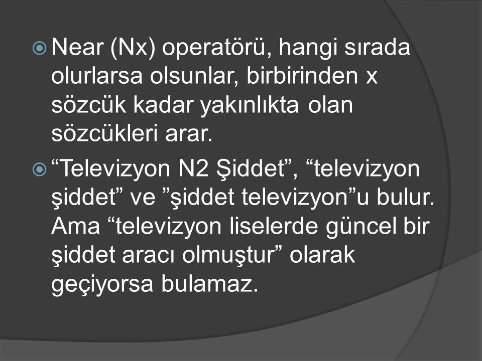 """ Near (Nx) operatörü, hangi sırada olurlarsa olsunlar, birbirinden x sözcük kadar yakınlıkta olan sözcükleri arar.  """"Televizyon N2 Şiddet"""", """"televiz"""