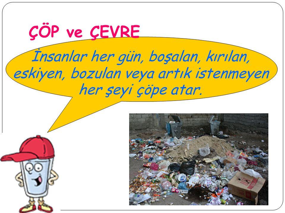 ÇÖP ve ÇEVRE İnsanlar her gün, boşalan, kırılan, eskiyen, bozulan veya artık istenmeyen her şeyi çöpe atar.