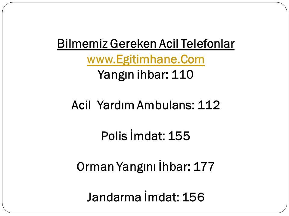 Bilmemiz Gereken Acil Telefonlar www.Egitimhane.Com Yangın ihbar: 110 Acil Yardım Ambulans: 112 Polis İmdat: 155 Orman Yangını İhbar: 177 Jandarma İmd