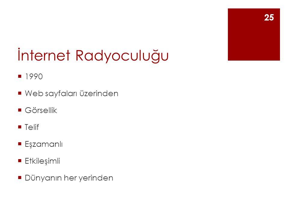 İnternet Radyoculuğu  1990  Web sayfaları üzerinden  Görsellik  Telif  Eşzamanlı  Etkileşimli  Dünyanın her yerinden 25