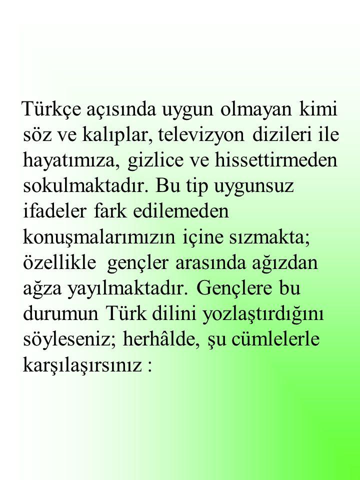 Türkçe açısında uygun olmayan kimi söz ve kalıplar, televizyon dizileri ile hayatımıza, gizlice ve hissettirmeden sokulmaktadır.