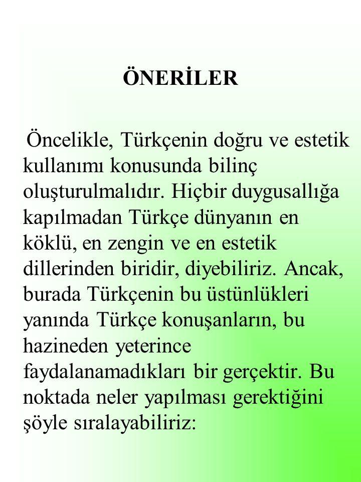 ÖNERİLER Öncelikle, Türkçenin doğru ve estetik kullanımı konusunda bilinç oluşturulmalıdır.