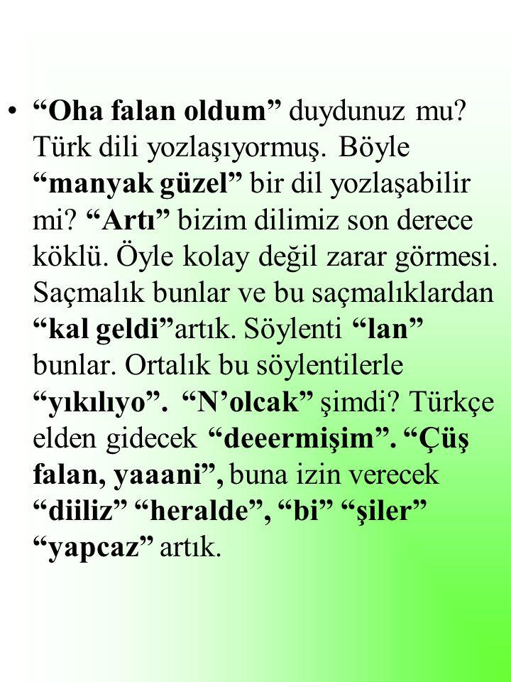 Oha falan oldum duydunuz mu. Türk dili yozlaşıyormuş.