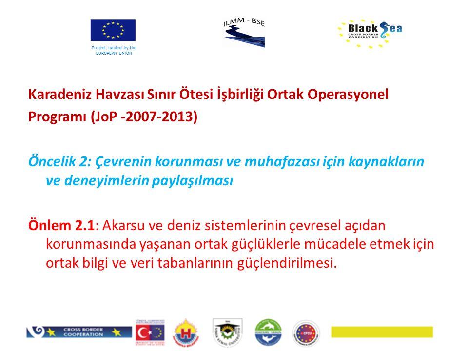 Project funded by the EUROPEAN UNION Karadeniz Havzası Sınır Ötesi İşbirliği Ortak Operasyonel Programı (JoP -2007-2013) Öncelik 2: Çevrenin korunması ve muhafazası için kaynakların ve deneyimlerin paylaşılması Önlem 2.1: Akarsu ve deniz sistemlerinin çevresel açıdan korunmasında yaşanan ortak güçlüklerle mücadele etmek için ortak bilgi ve veri tabanlarının güçlendirilmesi.