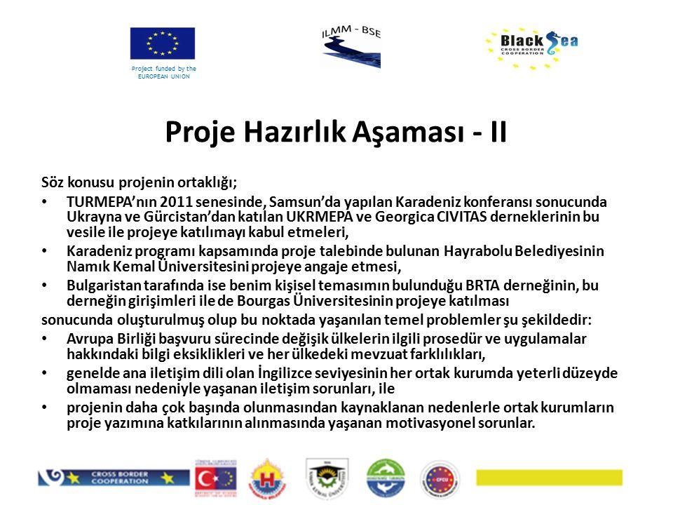 Proje Hazırlık Aşaması - II Project funded by the EUROPEAN UNION Söz konusu projenin ortaklığı; TURMEPA'nın 2011 senesinde, Samsun'da yapılan Karadeniz konferansı sonucunda Ukrayna ve Gürcistan'dan katılan UKRMEPA ve Georgica CIVITAS derneklerinin bu vesile ile projeye katılımayı kabul etmeleri, Karadeniz programı kapsamında proje talebinde bulunan Hayrabolu Belediyesinin Namık Kemal Üniversitesini projeye angaje etmesi, Bulgaristan tarafında ise benim kişisel temasımın bulunduğu BRTA derneğinin, bu derneğin girişimleri ile de Bourgas Üniversitesinin projeye katılması sonucunda oluşturulmuş olup bu noktada yaşanılan temel problemler şu şekildedir: Avrupa Birliği başvuru sürecinde değişik ülkelerin ilgili prosedür ve uygulamalar hakkındaki bilgi eksiklikleri ve her ülkedeki mevzuat farklılıkları, genelde ana iletişim dili olan İngilizce seviyesinin her ortak kurumda yeterli düzeyde olmaması nedeniyle yaşanan iletişim sorunları, ile projenin daha çok başında olunmasından kaynaklanan nedenlerle ortak kurumların proje yazımına katkılarının alınmasında yaşanan motivasyonel sorunlar.