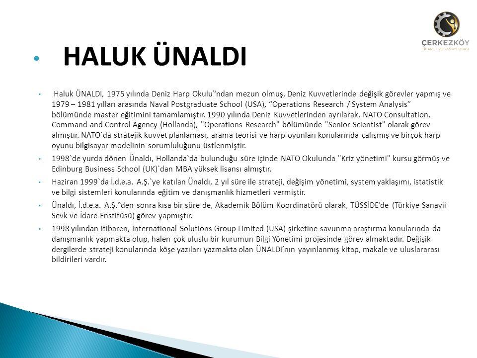 """HALUK ÜNALDI Haluk ÜNALDI, 1975 yılında Deniz Harp Okulu""""ndan mezun olmuş, Deniz Kuvvetlerinde değişik görevler yapmış ve 1979 – 1981 yılları arasında Naval Postgraduate School (USA), Operations Research / System Analysis bölümünde master eğitimini tamamlamıştır."""