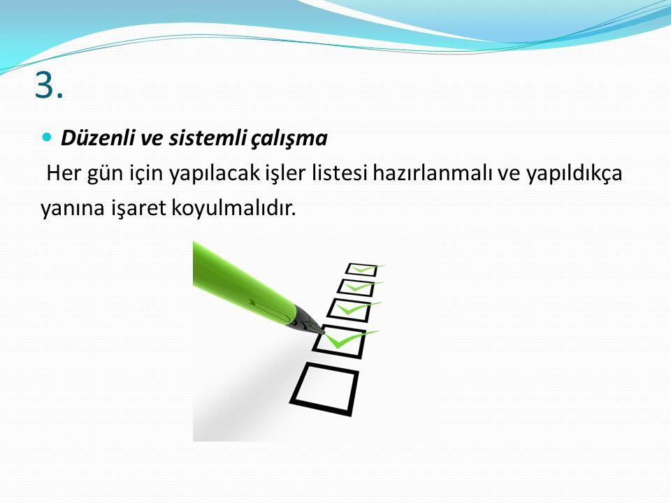 3. Düzenli ve sistemli çalışma Her gün için yapılacak işler listesi hazırlanmalı ve yapıldıkça yanına işaret koyulmalıdır.