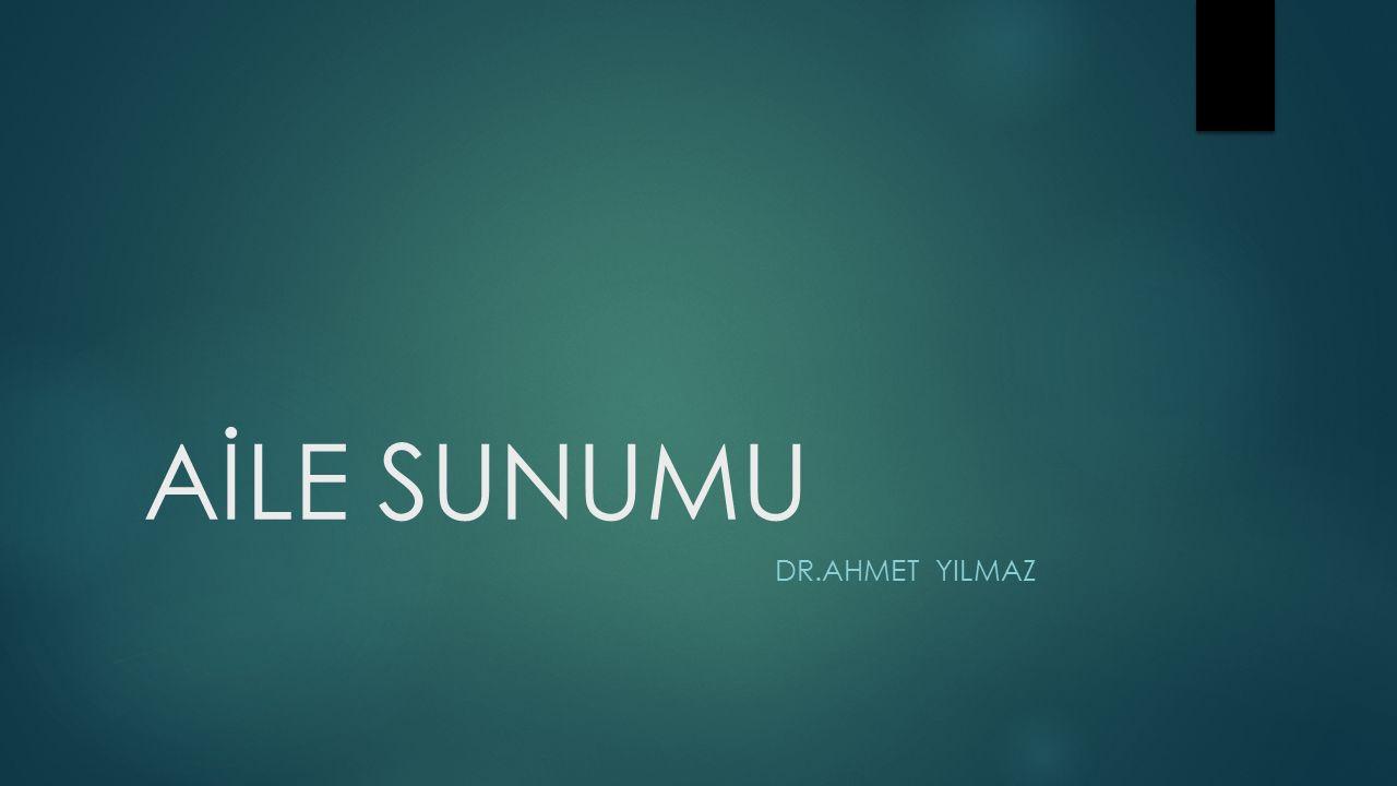 AİLE SUNUMU DR.AHMET YILMAZ
