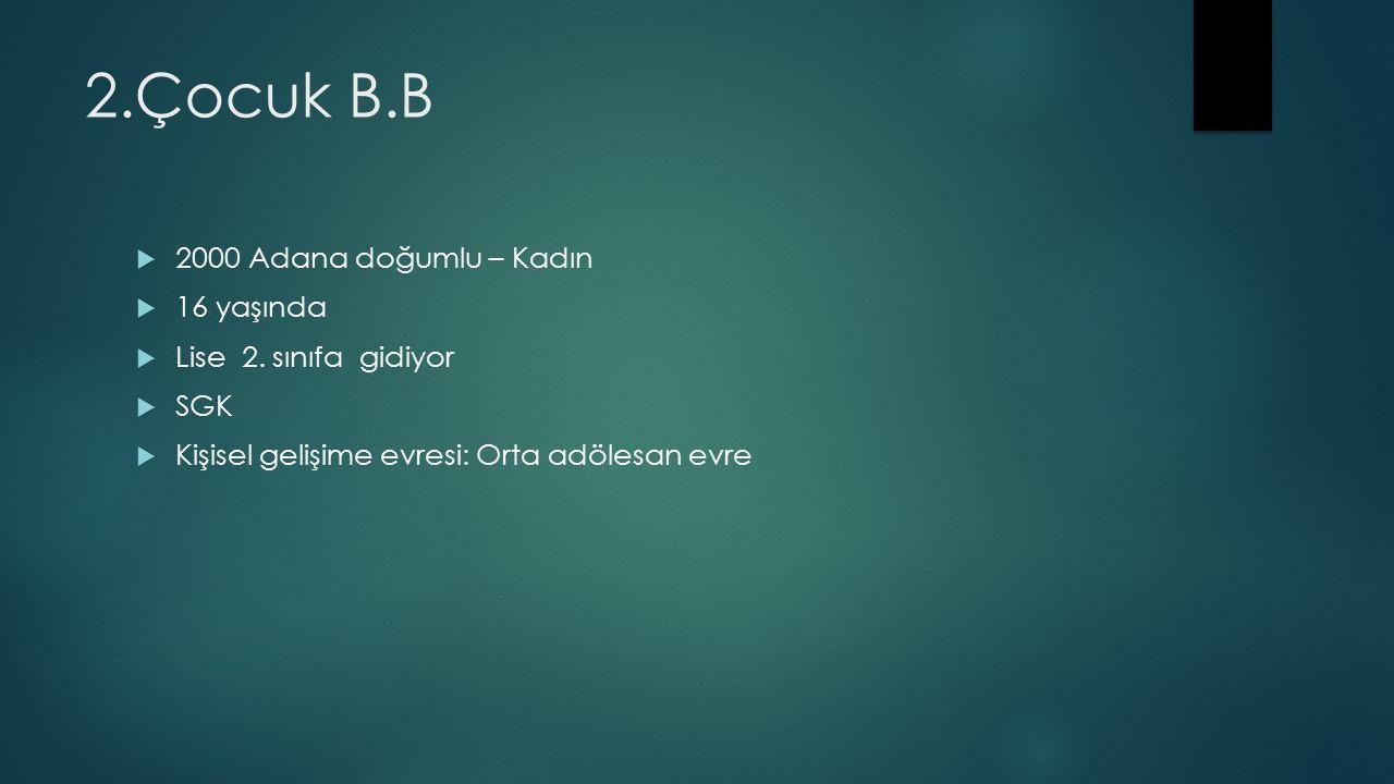2.Çocuk B.B  2000 Adana doğumlu – Kadın  16 yaşında  Lise 2.