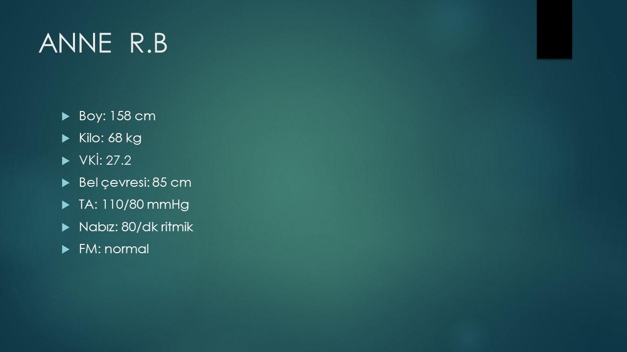 ANNE R.B  Boy: 158 cm  Kilo: 68 kg  VKİ: 27.2  Bel çevresi: 85 cm  TA: 110/80 mmHg  Nabız: 80/dk ritmik  FM: normal