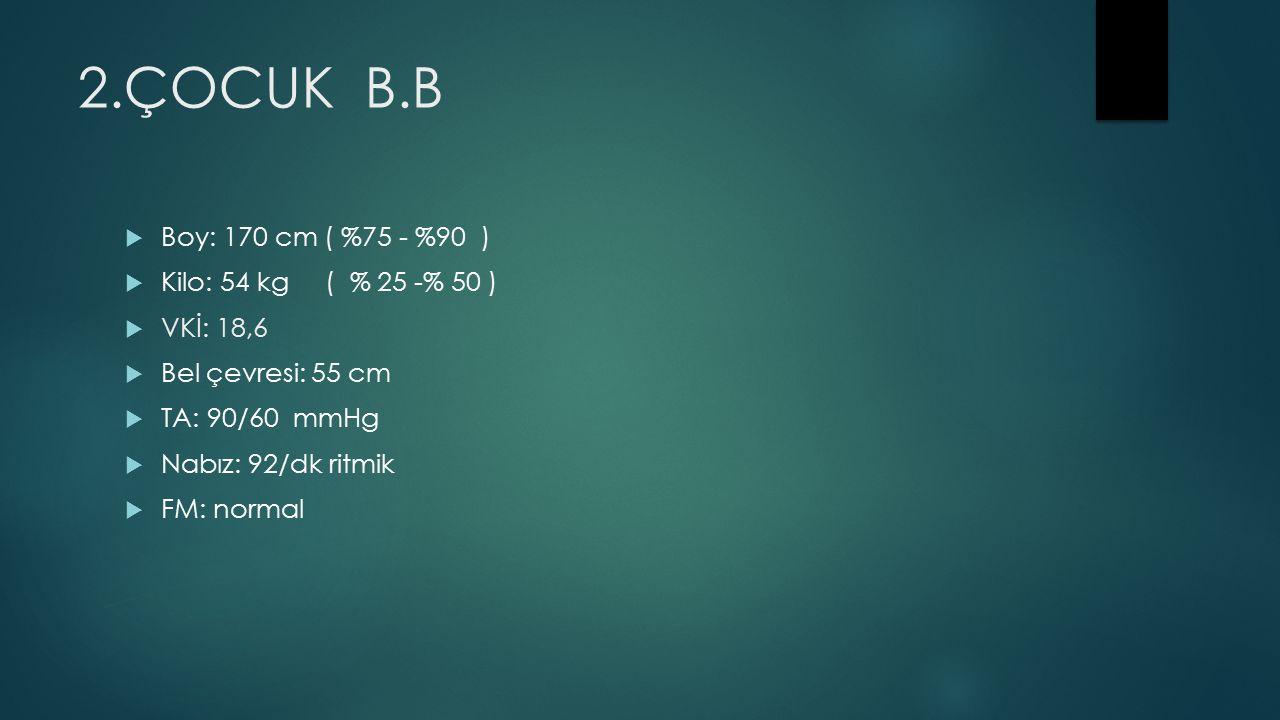 2.ÇOCUK B.B  Boy: 170 cm ( %75 - %90 )  Kilo: 54 kg ( % 25 -% 50 )  VKİ: 18,6  Bel çevresi: 55 cm  TA: 90/60 mmHg  Nabız: 92/dk ritmik  FM: normal