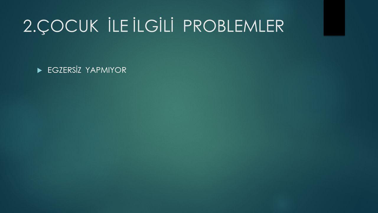 2.ÇOCUK İLE İLGİLİ PROBLEMLER  EGZERSİZ YAPMIYOR