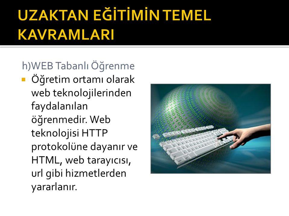 h)WEB Tabanlı Öğrenme  Öğretim ortamı olarak web teknolojilerinden faydalanılan öğrenmedir. Web teknolojisi HTTP protokolüne dayanır ve HTML, web tar