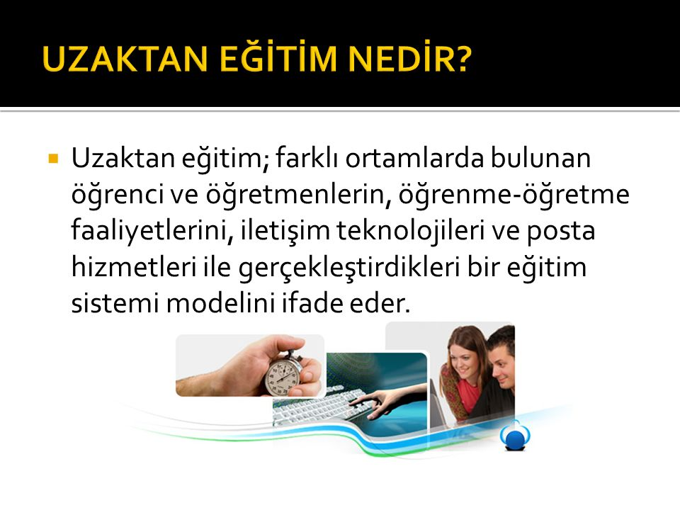  Uzaktan eğitim; farklı ortamlarda bulunan öğrenci ve öğretmenlerin, öğrenme-öğretme faaliyetlerini, iletişim teknolojileri ve posta hizmetleri ile g