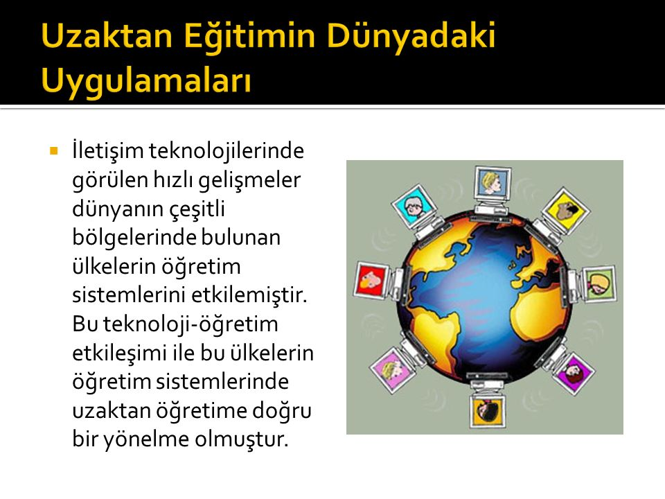  İletişim teknolojilerinde görülen hızlı gelişmeler dünyanın çeşitli bölgelerinde bulunan ülkelerin öğretim sistemlerini etkilemiştir. Bu teknoloji-ö