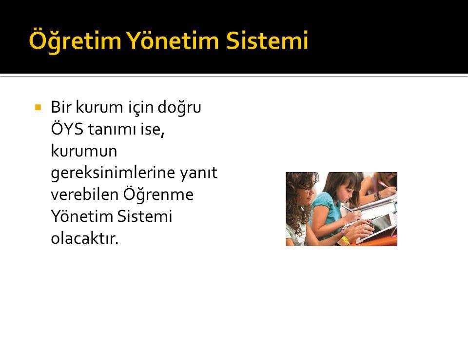  Bir kurum için doğru ÖYS tanımı ise, kurumun gereksinimlerine yanıt verebilen Öğrenme Yönetim Sistemi olacaktır.