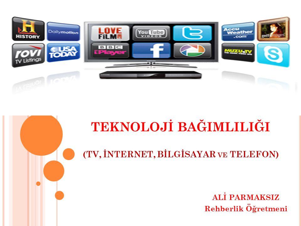 TEKNOLOJİ BAĞIMLILIĞI (TV, İNTERNET, BİLGİSAYAR VE TELEFON) ALİ PARMAKSIZ Rehberlik Öğretmeni