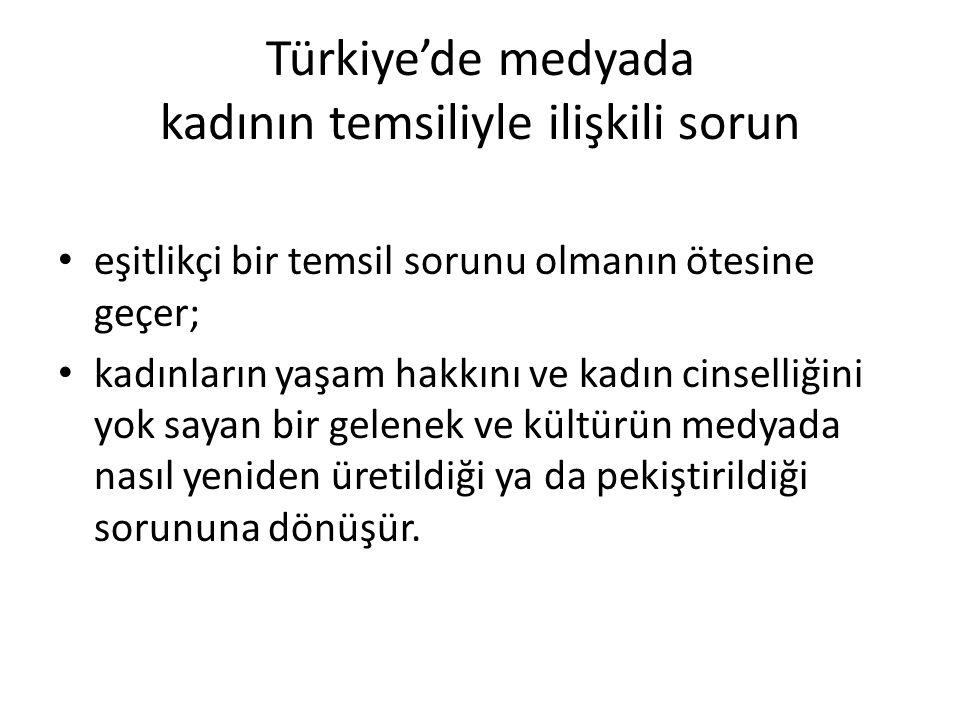 Türkiye'de medyada kadının temsiliyle ilişkili sorun eşitlikçi bir temsil sorunu olmanın ötesine geçer; kadınların yaşam hakkını ve kadın cinselliğini yok sayan bir gelenek ve kültürün medyada nasıl yeniden üretildiği ya da pekiştirildiği sorununa dönüşür.