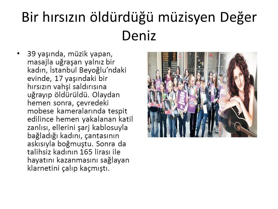 Bir hırsızın öldürdüğü müzisyen Değer Deniz 39 yaşında, müzik yapan, masajla uğraşan yalnız bir kadın, İstanbul Beyoğlu'ndaki evinde, 17 yaşındaki bir hırsızın vahşi saldırısına uğrayıp öldürüldü.