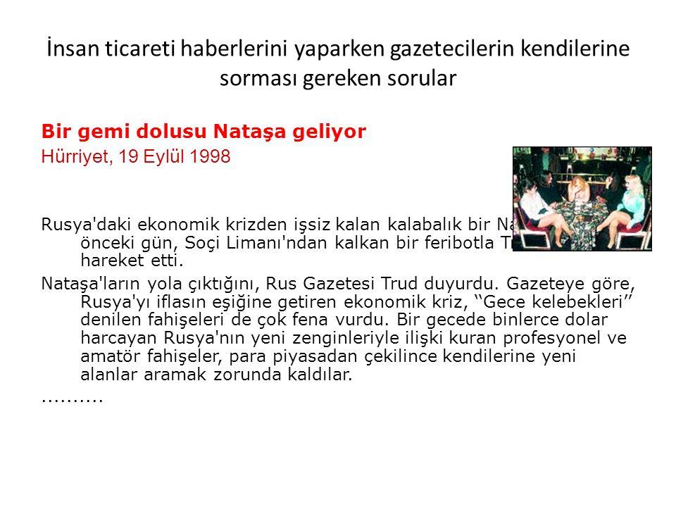 İnsan ticareti haberlerini yaparken gazetecilerin kendilerine sorması gereken sorular Bir gemi dolusu Nataşa geliyor Hürriyet, 19 Eylül 1998 Rusya daki ekonomik krizden işsiz kalan kalabalık bir Nataşa grubu önceki gün, Soçi Limanı ndan kalkan bir feribotla Trabzon a hareket etti.