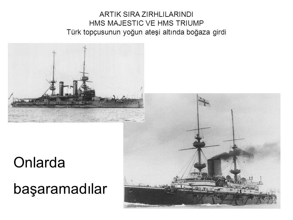 ARTIK SIRA ZIRHLILARINDI HMS MAJESTIC VE HMS TRIUMP Türk topçusunun yoğun ateşi altında boğaza girdi Onlarda başaramadılar