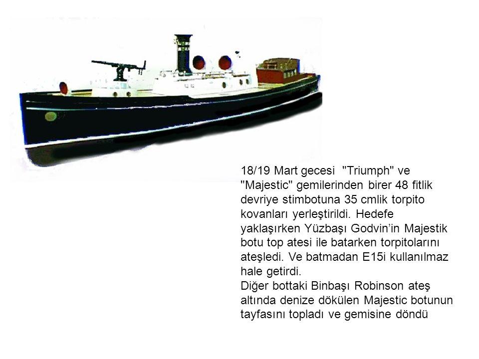 18/19 Mart gecesi Triumph ve Majestic gemilerinden birer 48 fitlik devriye stimbotuna 35 cmlik torpito kovanları yerleştirildi.