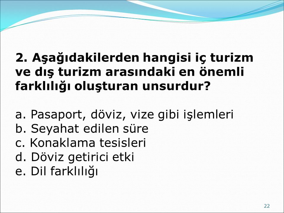 22 2. Aşağıdakilerden hangisi iç turizm ve dış turizm arasındaki en önemli farklılığı oluşturan unsurdur? a. Pasaport, döviz, vize gibi işlemleri b. S