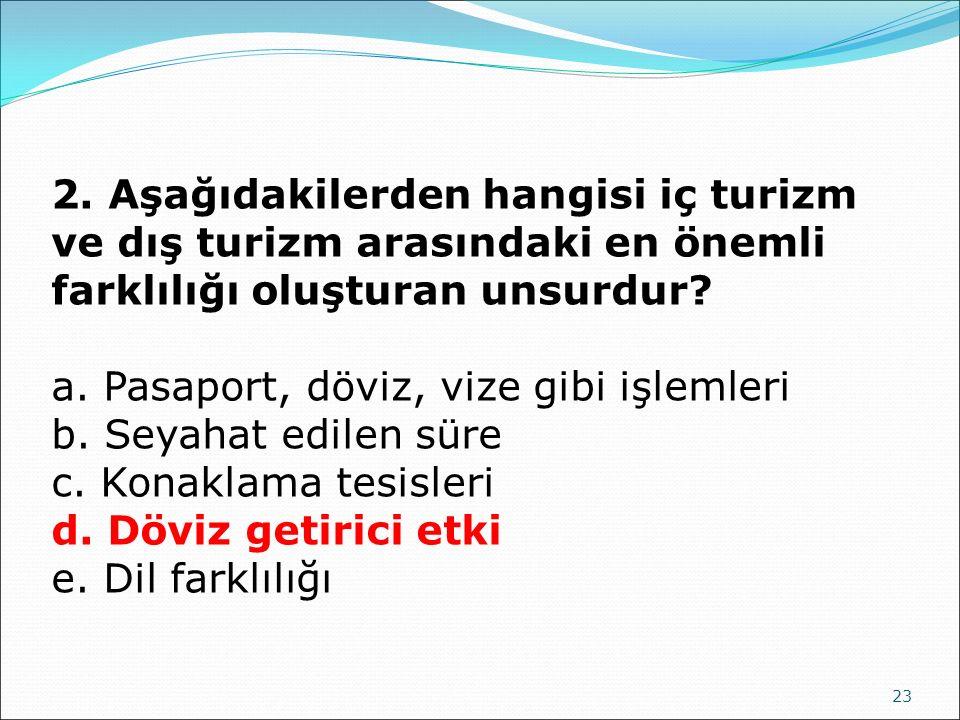 23 2. Aşağıdakilerden hangisi iç turizm ve dış turizm arasındaki en önemli farklılığı oluşturan unsurdur? a. Pasaport, döviz, vize gibi işlemleri b. S
