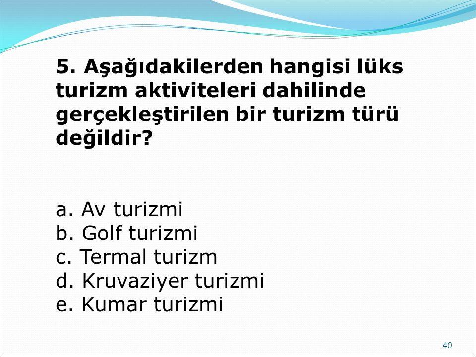 40 5. Aşağıdakilerden hangisi lüks turizm aktiviteleri dahilinde gerçekleştirilen bir turizm türü değildir? a. Av turizmi b. Golf turizmi c. Termal tu