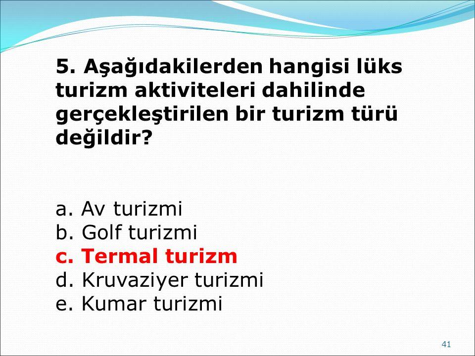 41 5. Aşağıdakilerden hangisi lüks turizm aktiviteleri dahilinde gerçekleştirilen bir turizm türü değildir? a. Av turizmi b. Golf turizmi c. Termal tu